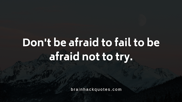 Don't be afraid to fail to be afraid not to try.