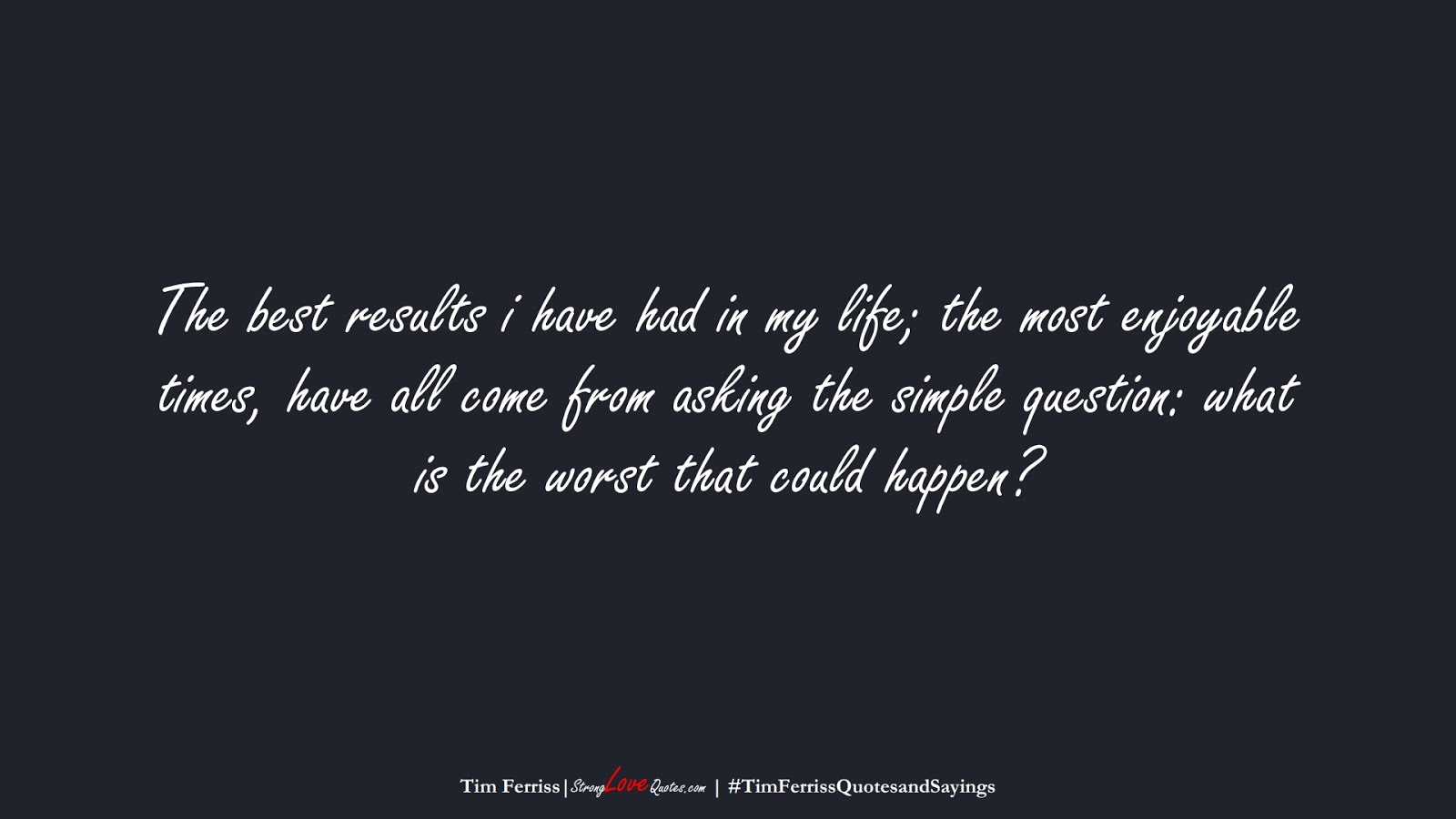 The best results i have had in my life; the most enjoyable times, have all come from asking the simple question: what is the worst that could happen? (Tim Ferriss);  #TimFerrissQuotesandSayings