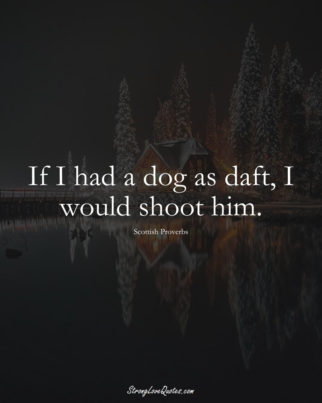 If I had a dog as daft, I would shoot him. (Scottish Sayings);  #EuropeanSayings