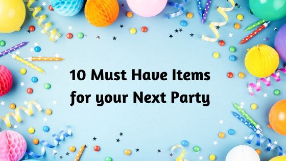 10 Must Have Items for your Next Party