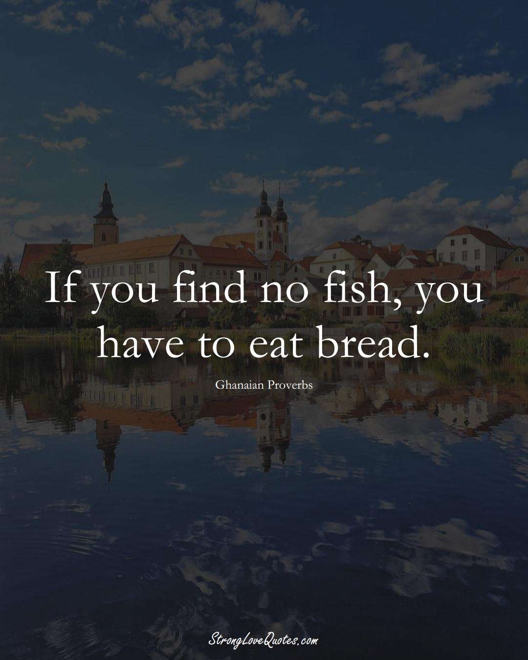 If you find no fish, you have to eat bread. (Ghanaian Sayings);  #AfricanSayings