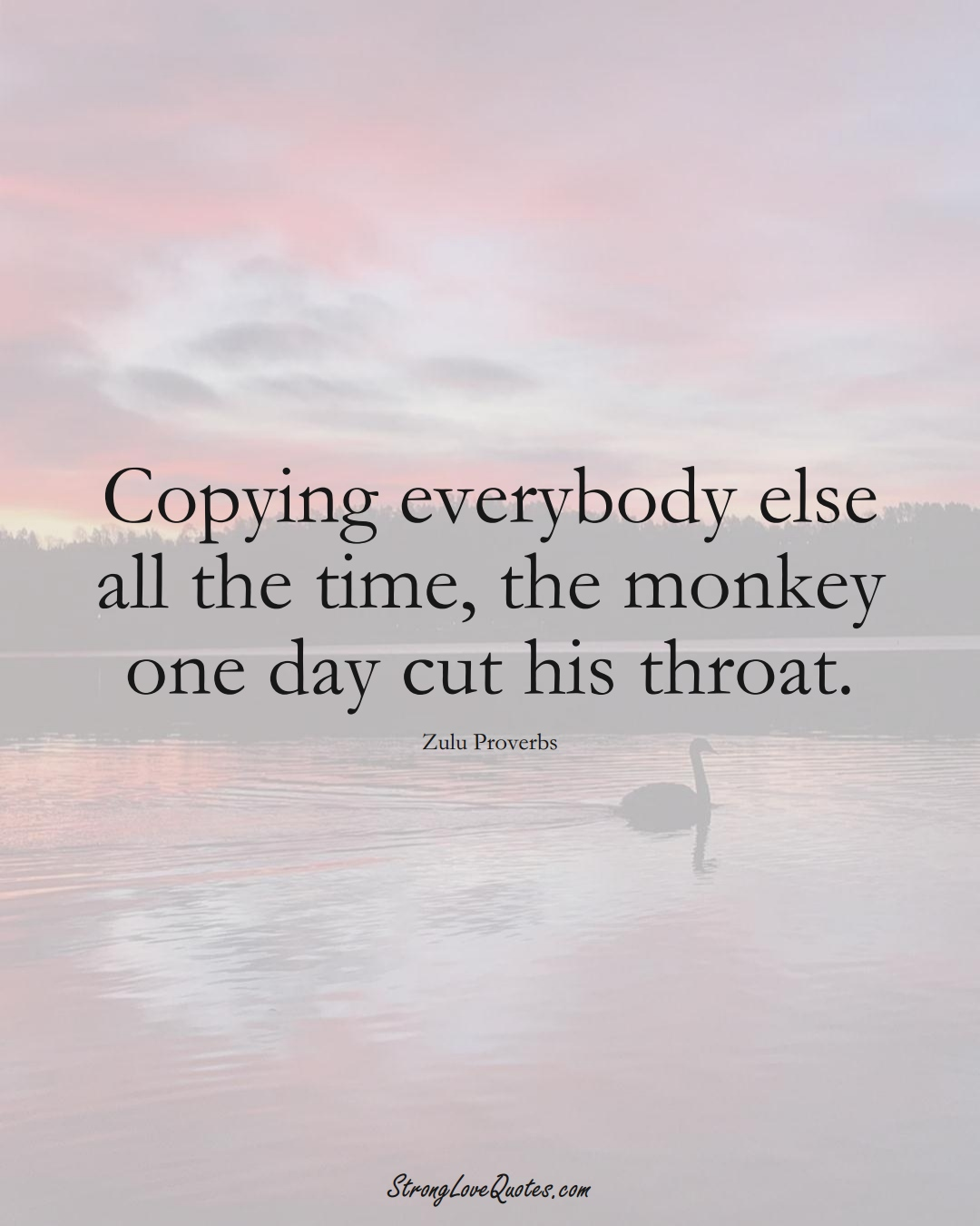 Copying everybody else all the time, the monkey one day cut his throat. (Zulu Sayings);  #aVarietyofCulturesSayings