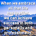 When we embrace all that life has to offer, we can achieve success in both personally and professionally.