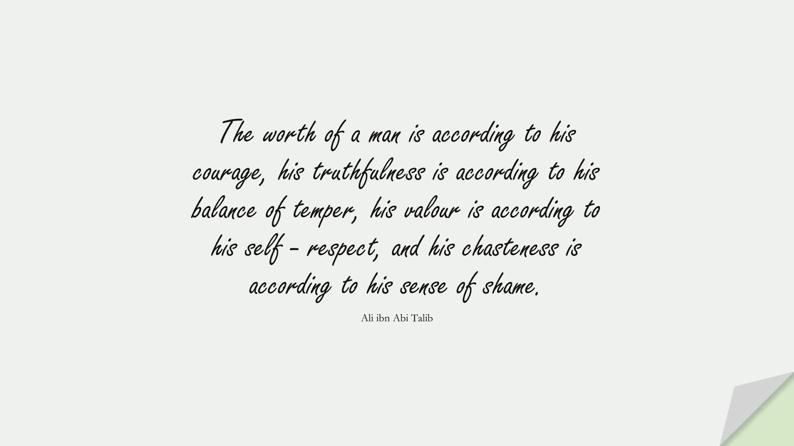The worth of a man is according to his courage, his truthfulness is according to his balance of temper, his valour is according to his self - respect, and his chasteness is according to his sense of shame. (Ali ibn Abi Talib);  #AliQuotes