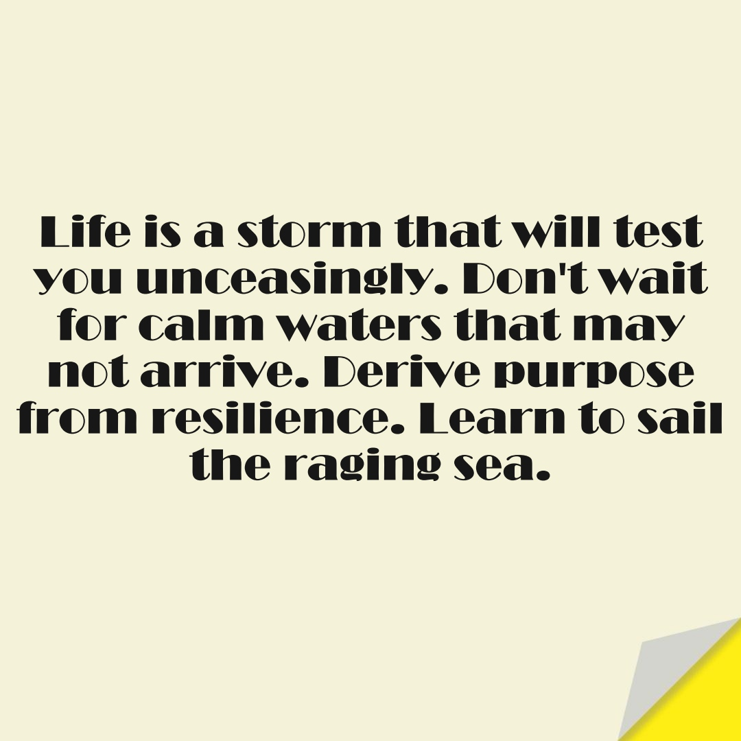 Life is a storm that will test you unceasingly. Don't wait for calm waters that may not arrive. Derive purpose from resilience. Learn to sail the raging sea.FALSE