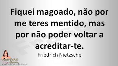 Fiquei magoado, não por me teres mentido, mas por não poder voltar a acreditar-te. Friedrich Nietzsche