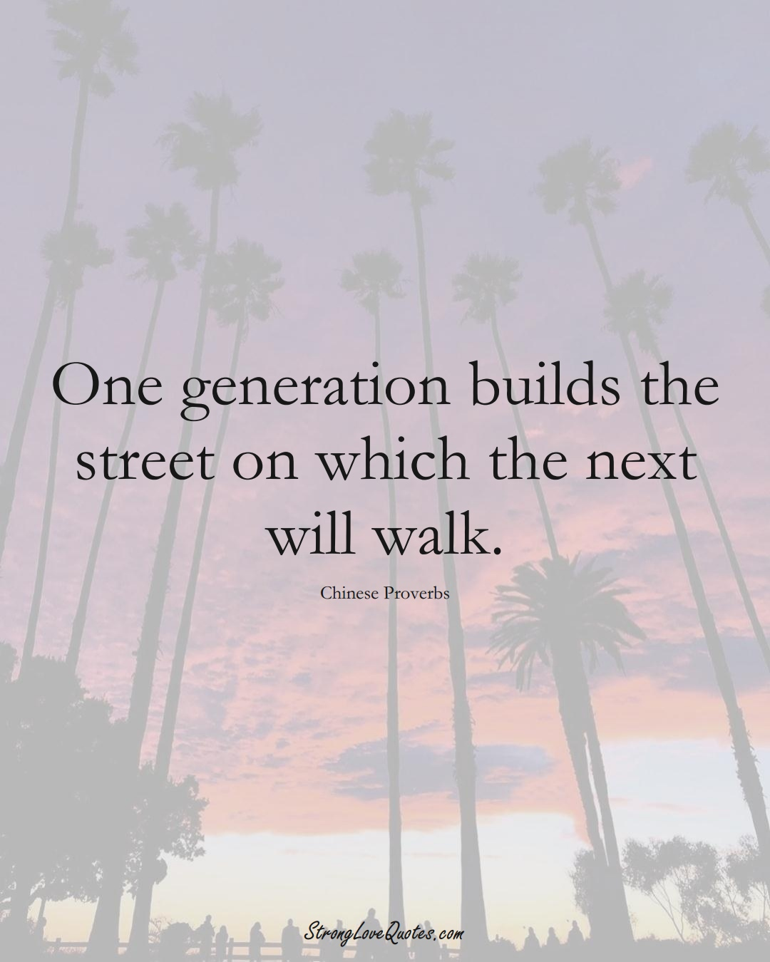 One generation builds the street on which the next will walk. (Chinese Sayings);  #AsianSayings