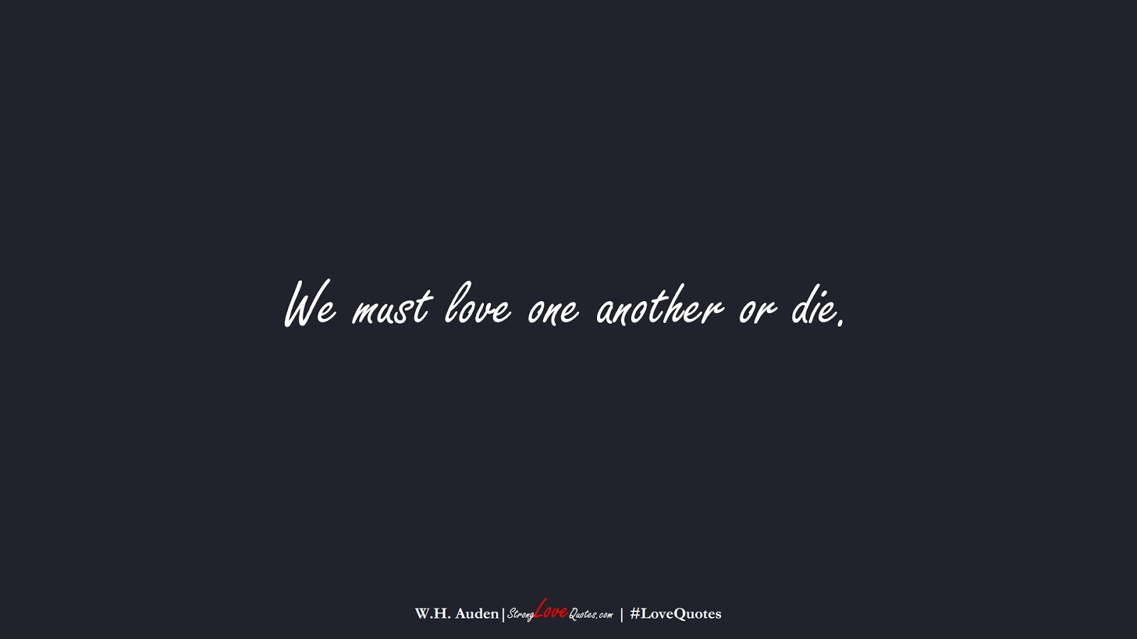 We must love one another or die. (W.H. Auden);  #LoveQuotes