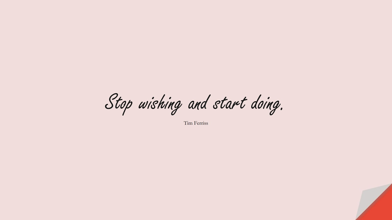 Stop wishing and start doing. (Tim Ferriss);  #TimFerrissQuotes