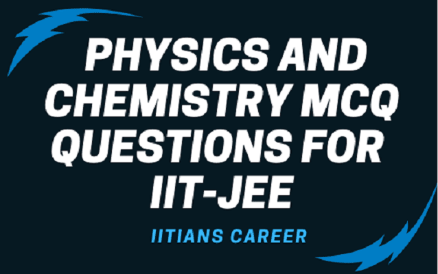 DOWNLOAD PHYSICS AND CHEMISTRY MCQ QUESTIONS FOR IIT-JEE
