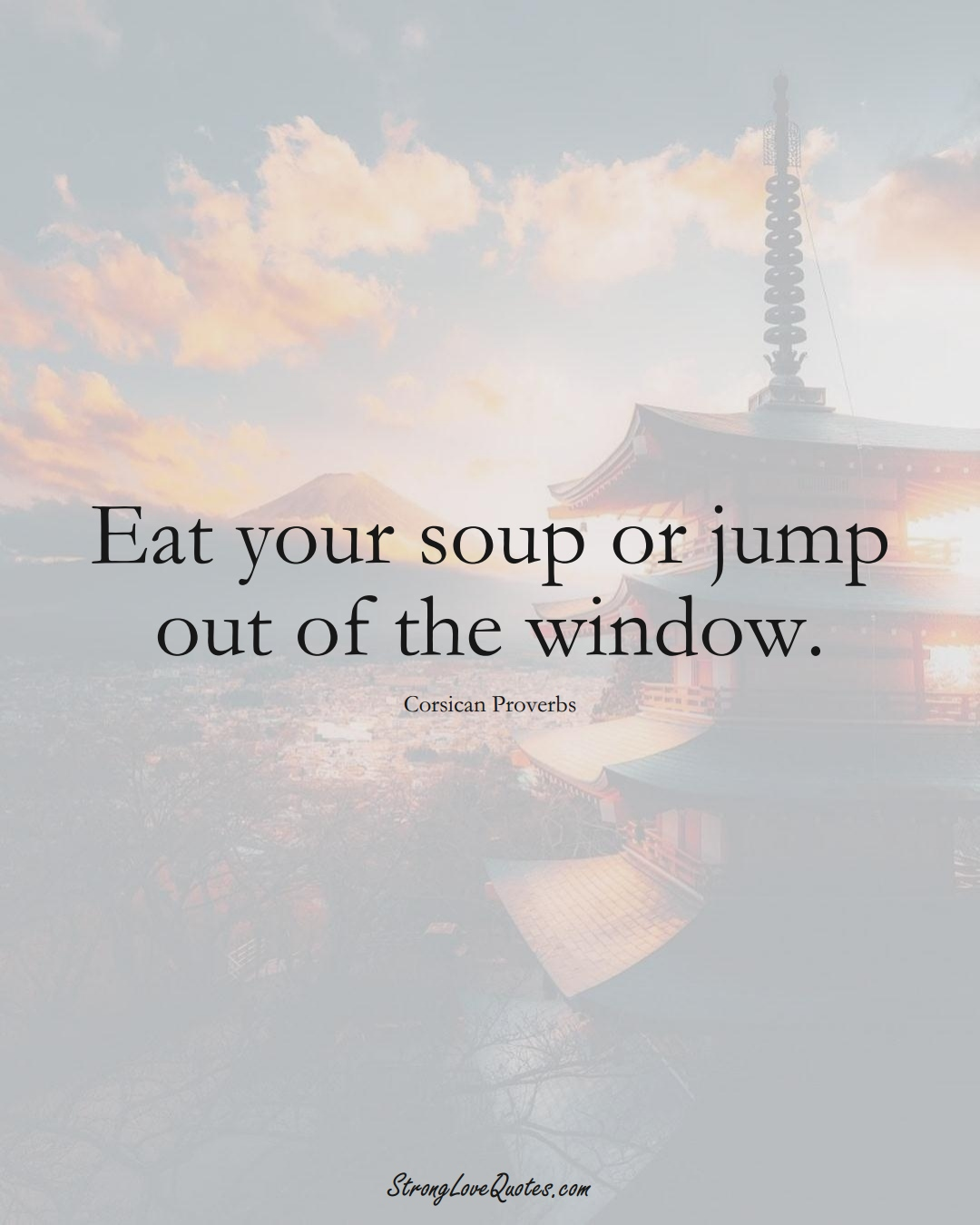 Eat your soup or jump out of the window. (Corsican Sayings);  #EuropeanSayings