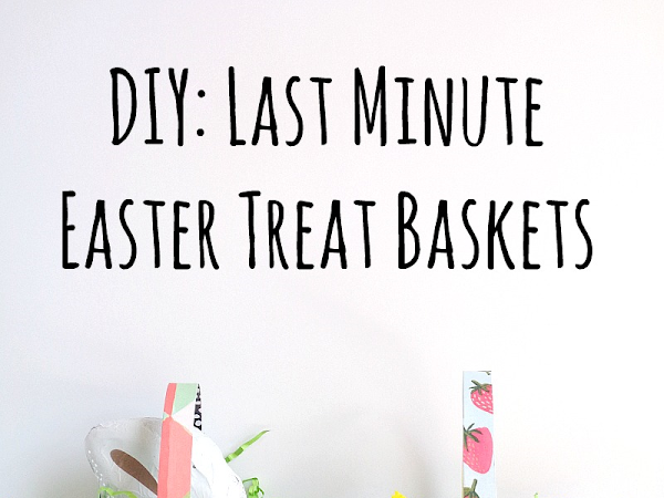 DIY: Last Minute Easter Treat Baskets