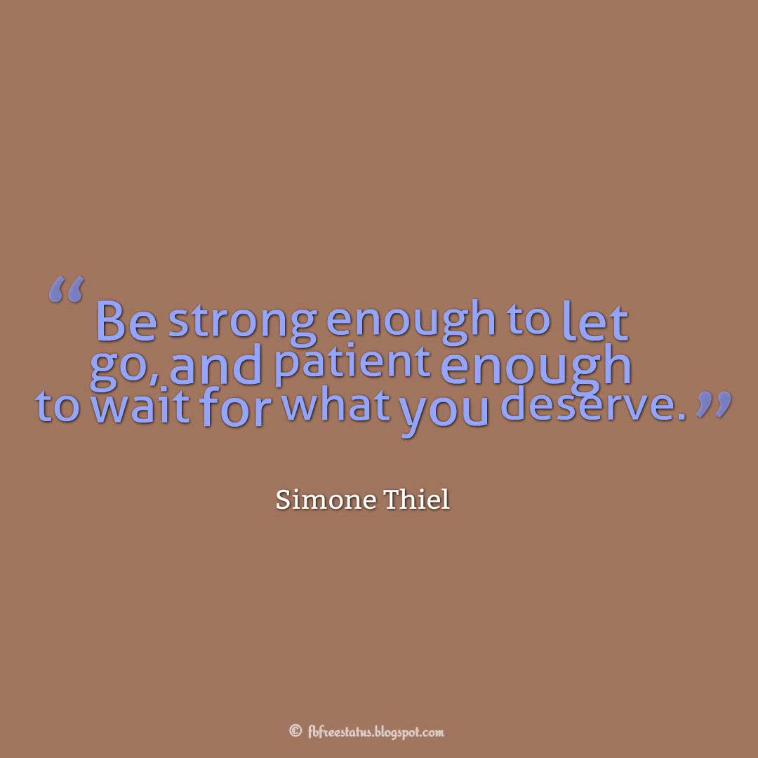 "Be Strong Quote, ""Be strong enough to let go, and patient enough to wait for what you deserve."" ― Simone Thiel"