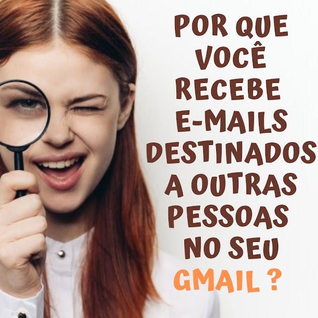 Por que você recebe e-mails destinados a outras pessoas no seu Gmail
