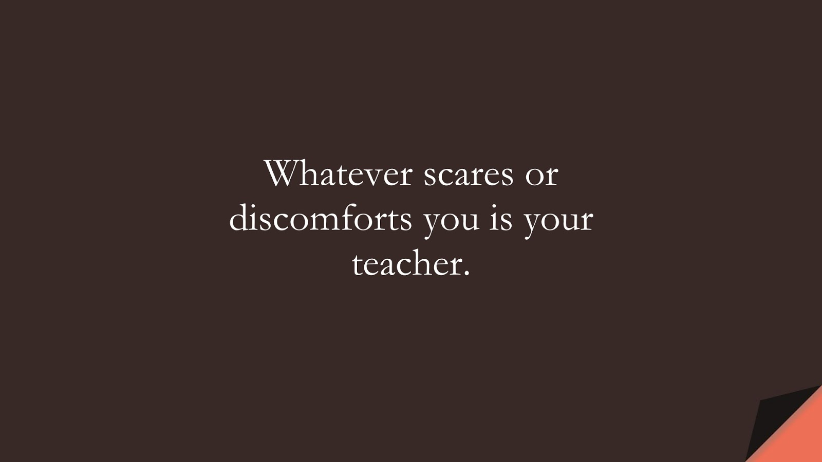 Whatever scares or discomforts you is your teacher.FALSE
