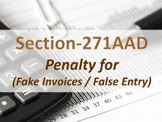 Section 271AAD: (Penalty for Fake Invoices / False Entry)