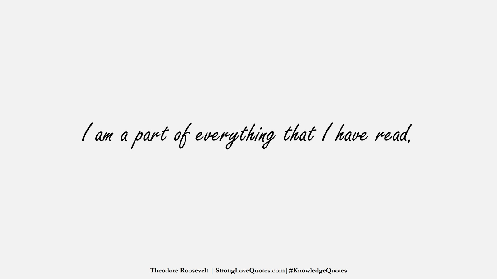 I am a part of everything that I have read. (Theodore Roosevelt);  #KnowledgeQuotes