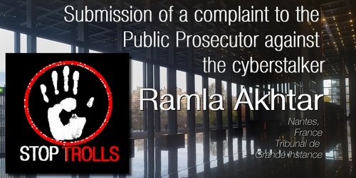 a complaint to the Public Prosecutor was registered at Loire-Atlantique high court (Tribunal de Grande Instance) against the cyberstalker Ramla Akhtar, aka Rmala Aalam, who sent 296 tweets against @bernardgrua in two months under her account @barefootRamster (recently changed to @barefoot_rmala). The accusations are harassment, defamation and calumnious delation. A complaint was also registered against Twitter .