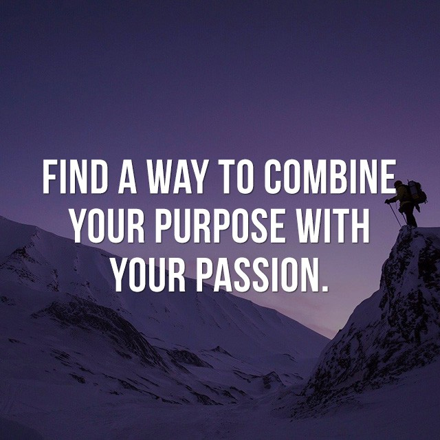 Find a way to combine your purpose with your passion. - Inspiring Photos