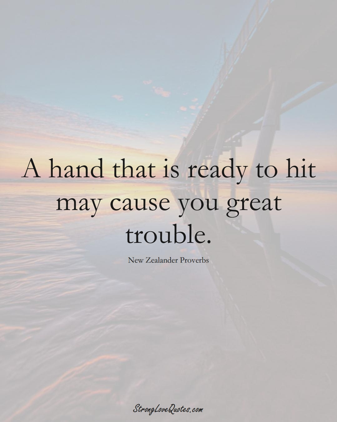 A hand that is ready to hit may cause you great trouble. (New Zealander Sayings);  #AustralianSayings