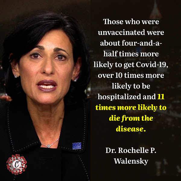 Those who were unvaccinated were about four-and-a-half times more likely to get Covid-19, over 10 times more likely to be hospitalized and 11 times more likely to die from the disease. — Dr. Rochelle P. Walensky, director of the Centers for Disease Control and Prevention