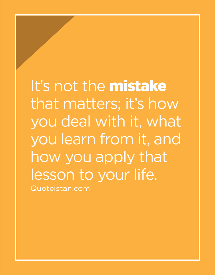 It's not the mistake that matters; it's how you deal with it, what you learn from it, and how you apply that lesson to your life.