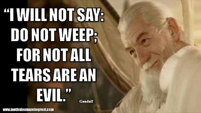 "Gandalf Quotes For Wisdom And Inspiration: ""I will not say: do not weep; for not all tears are an evil."" - Gandalf"