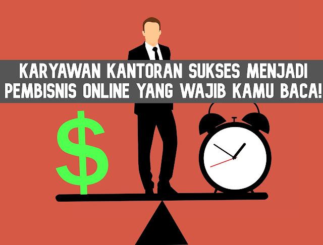 Transformasi Karyawan kantoran sukses menjadi Pembisnis Online yang wajib kamu baca!