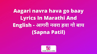 Aagari navra hava go baay Lyrics In Marathi And English - आगरी नवरा हवा गो बाय (Sapna Patil)