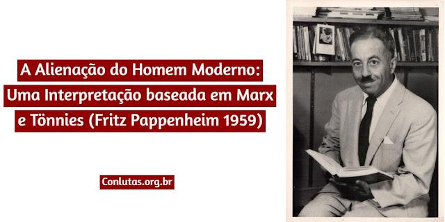 A Alienação do Homem Moderno: Uma Interpretação baseada em Marx e Tönnies (Fritz Pappenheim 1959)
