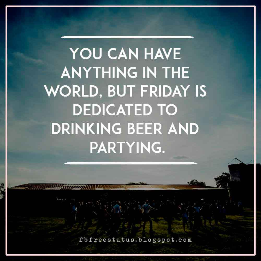 You can have anything in the world, but Friday is dedicated to drinking beer and partying.