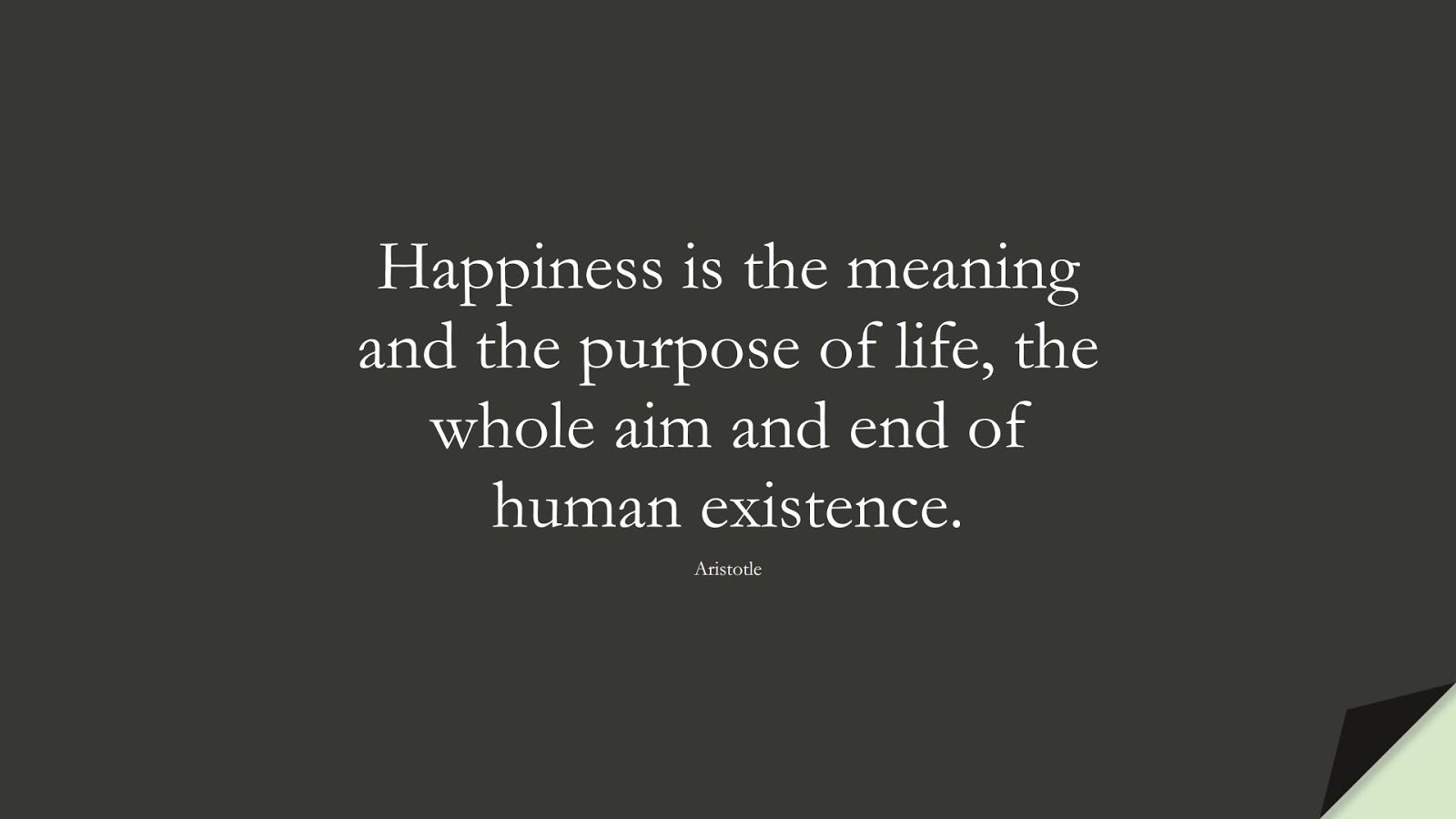 Happiness is the meaning and the purpose of life, the whole aim and end of human existence. (Aristotle);  #HappinessQuotes