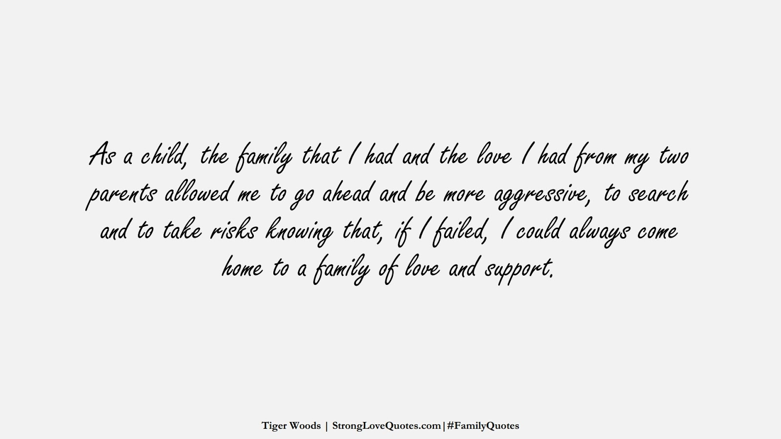 As a child, the family that I had and the love I had from my two parents allowed me to go ahead and be more aggressive, to search and to take risks knowing that, if I failed, I could always come home to a family of love and support. (Tiger Woods);  #FamilyQuotes