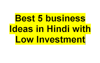 Best 5 business Ideas in Hindi with Low Investment