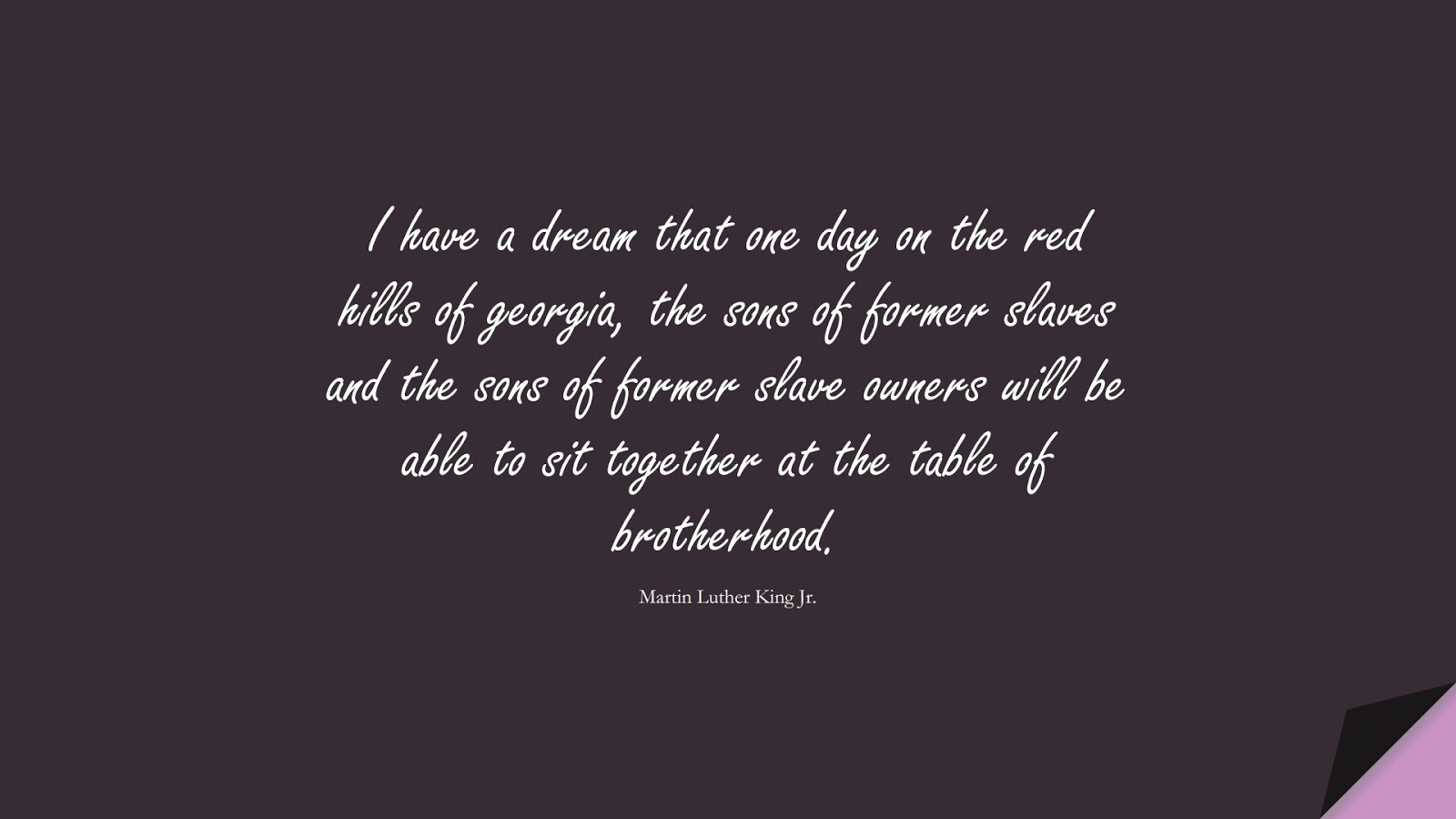 I have a dream that one day on the red hills of georgia, the sons of former slaves and the sons of former slave owners will be able to sit together at the table of brotherhood. (Martin Luther King Jr.);  #MartinLutherKingJrQuotes
