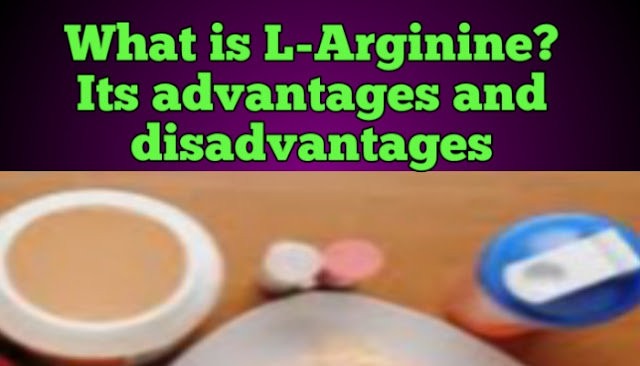 What is L-Arginine? Its advantages and disadvantages