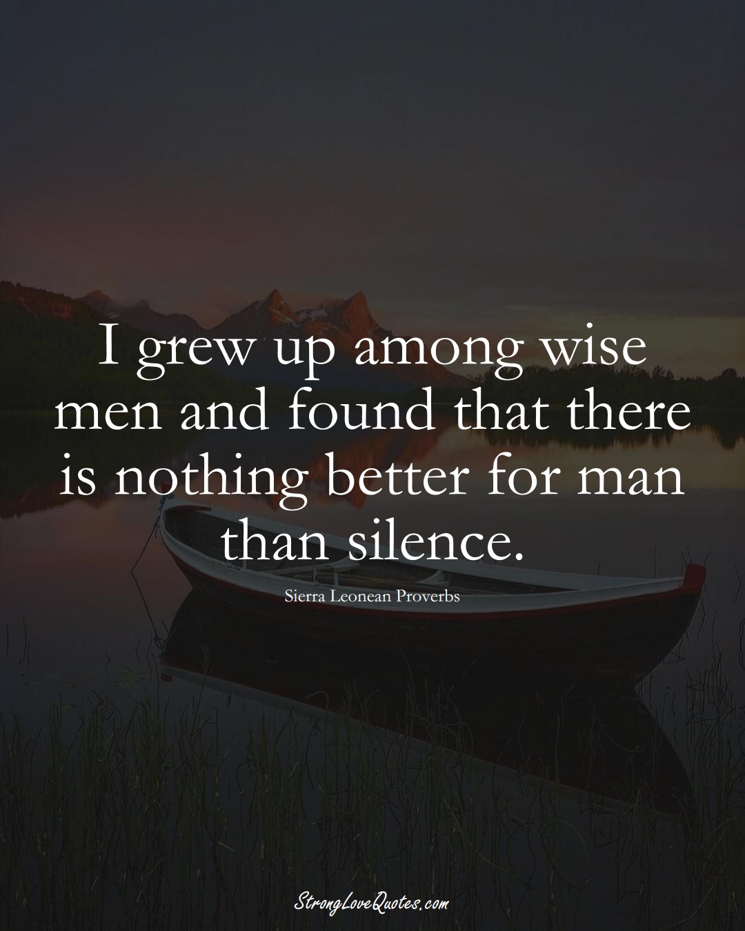 I grew up among wise men and found that there is nothing better for man than silence. (Sierra Leonean Sayings);  #AfricanSayings