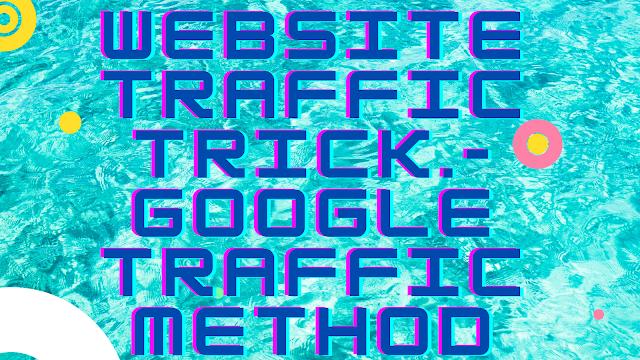 WEBSITE TRAFFIC TRICK.- GOOGLE TRAFFIC METHOD