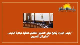 رئيس الوزراء يُتابع توفير التمويل المطلوب لتنفيذ مبادرة الرئيس _ سكن كل المصريين_