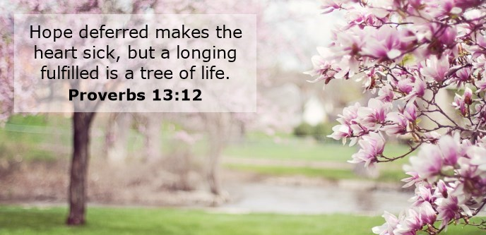 Hope deferred makes the heart sick, but a longing fulfilled is a tree of life.