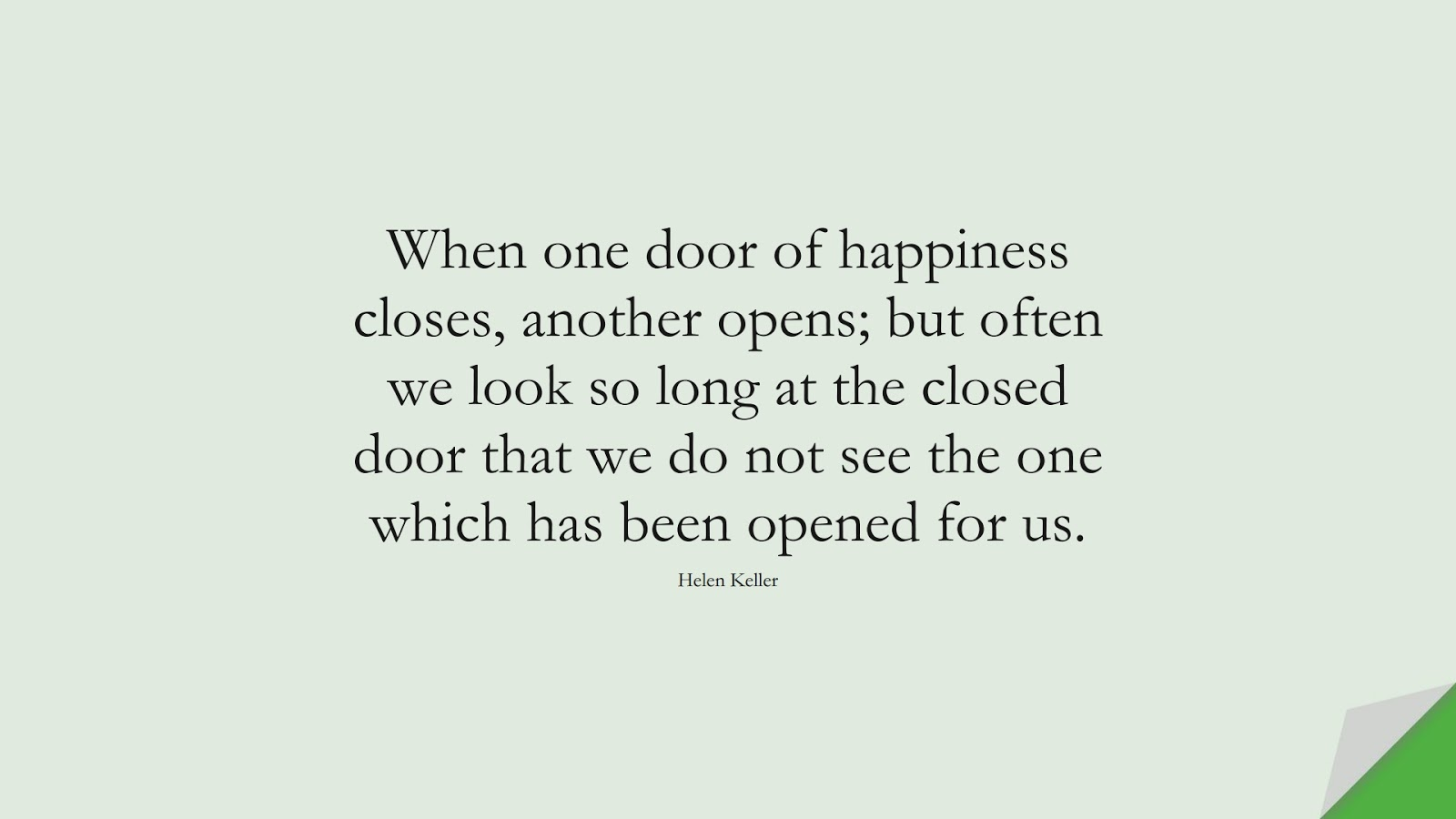 When one door of happiness closes, another opens; but often we look so long at the closed door that we do not see the one which has been opened for us. (Helen Keller);  #SuccessQuotes