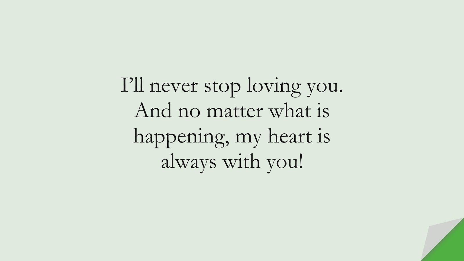 I'll never stop loving you. And no matter what is happening, my heart is always with you!FALSE