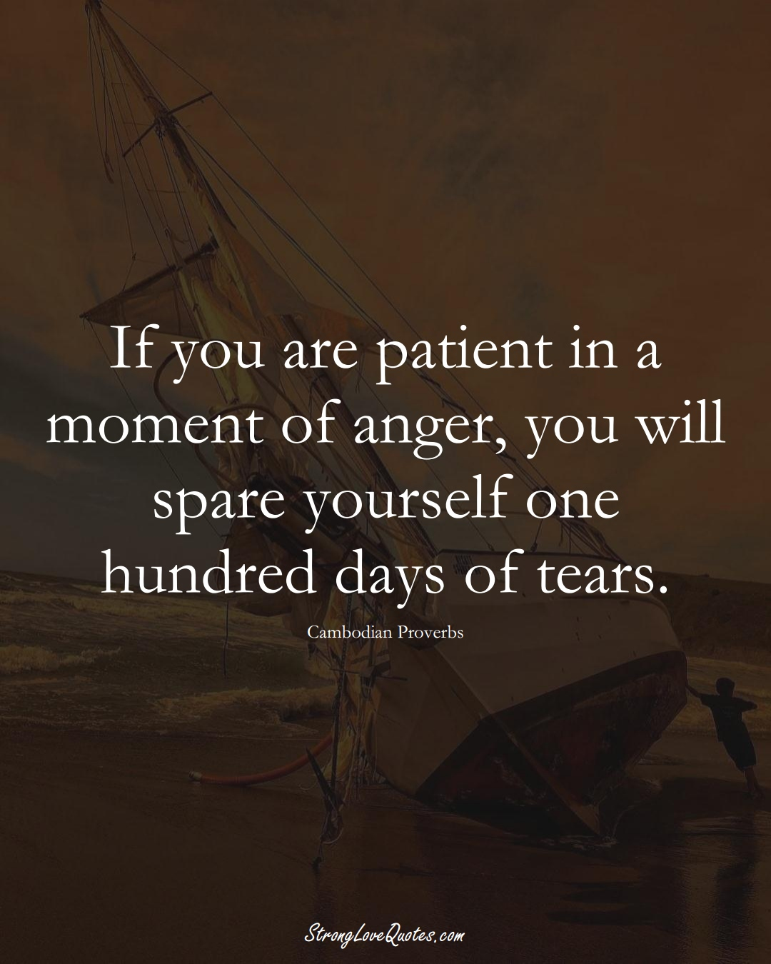 If you are patient in a moment of anger, you will spare yourself one hundred days of tears. (Cambodian Sayings);  #AsianSayings