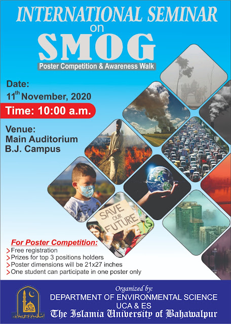 International Seminor On SMOG Poster Competition & Aweraness Walk Date: November 11,2020. Time: 10:00 AM Venue: Main Auditorium BJ Campus The Islamia University of Bahawalpur  For Poster Competition: Free Registration  Prize For 3 Top Positions Holders Poster Dimension Should Be 21x27 Inches  One Student Can Participate in one poster only Organized By: Department of Environment Science  Faculty Of Agriculture and Environmental Science  The Islamia University of Bahawalpur