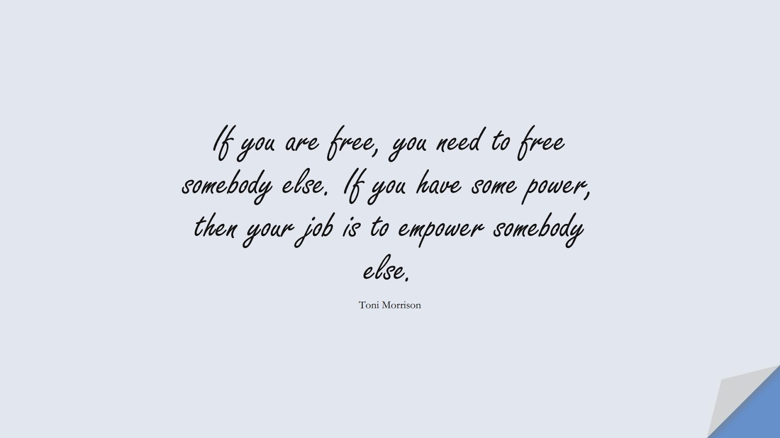 If you are free, you need to free somebody else. If you have some power, then your job is to empower somebody else. (Toni Morrison);  #InspirationalQuotes