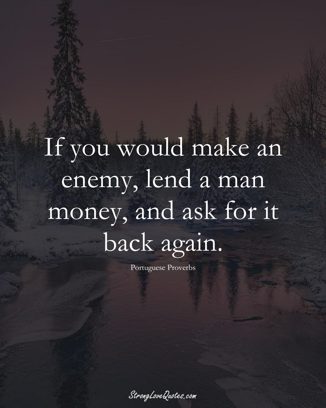 If you would make an enemy, lend a man money, and ask for it back again. (Portuguese Sayings);  #EuropeanSayings