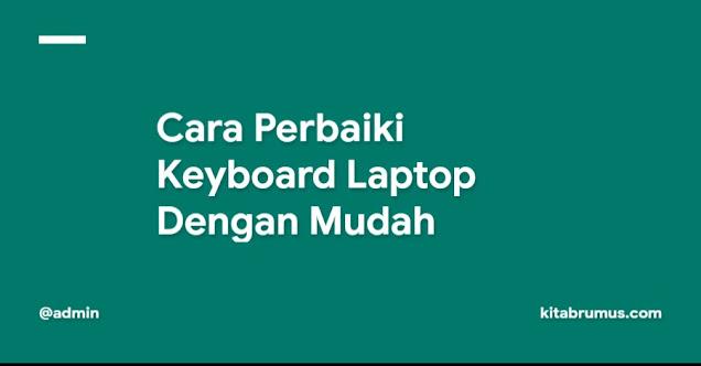 Cara Perbaiki Keyboard Laptop Dengan Mudah