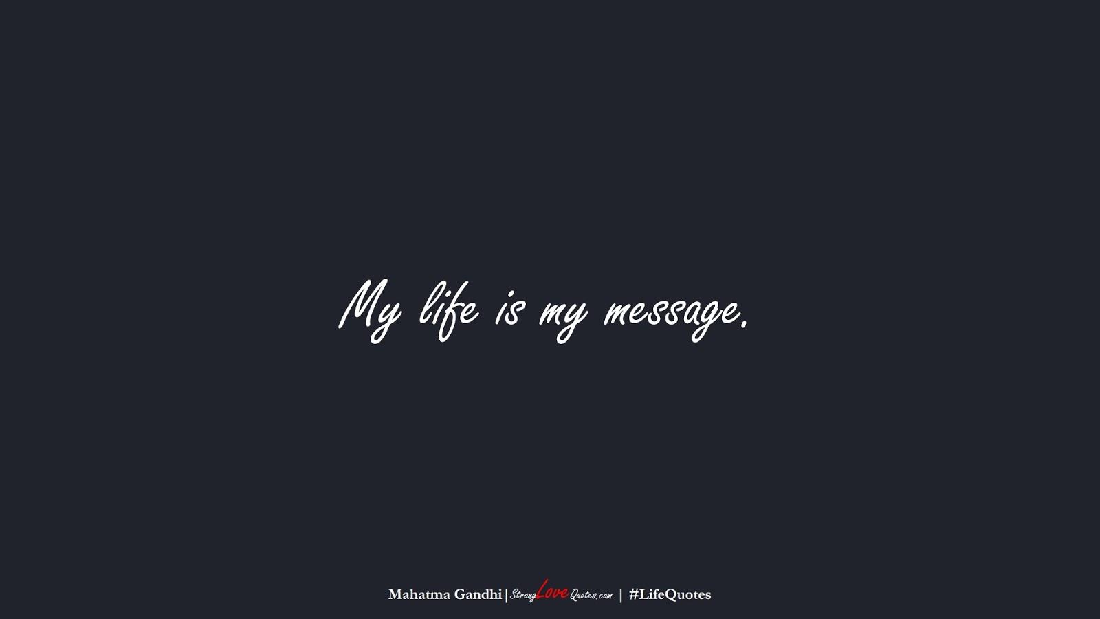 My life is my message. (Mahatma Gandhi);  #LifeQuotes