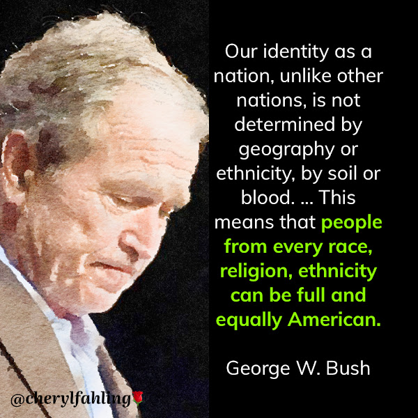 Our identity as a nation, unlike other nations, is not determined by geography or ethnicity, by soil or blood. ... This means that people from every race, religion, ethnicity can be full and equally American. — Former President George W. Bush