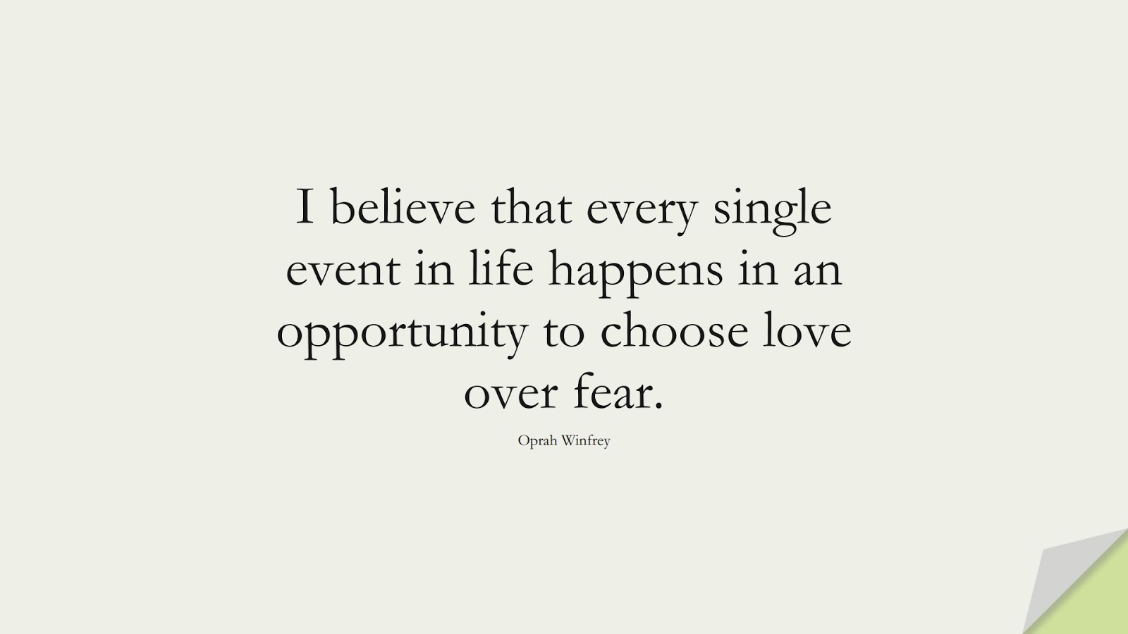 I believe that every single event in life happens in an opportunity to choose love over fear. (Oprah Winfrey);  #FearQuotes